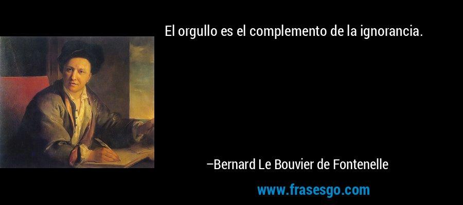 El orgullo es el complemento de la ignorancia. – Bernard Le Bouvier de Fontenelle