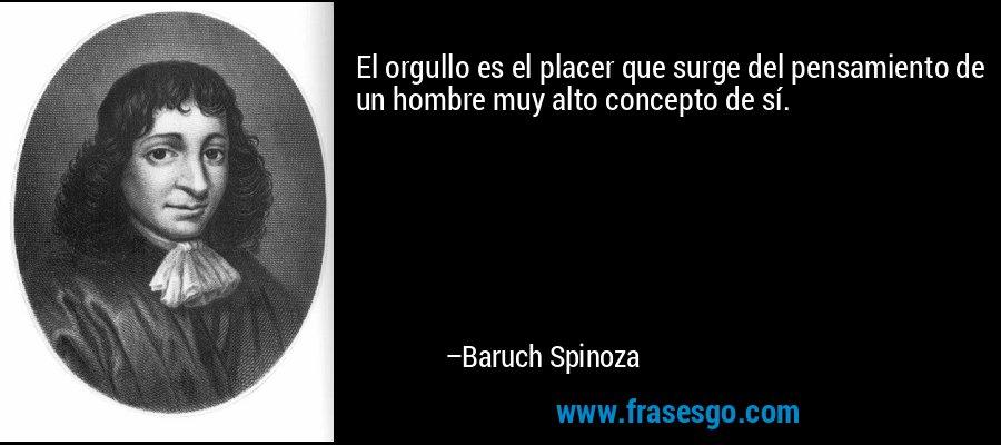 El orgullo es el placer que surge del pensamiento de un hombre muy alto concepto de sí. – Baruch Spinoza