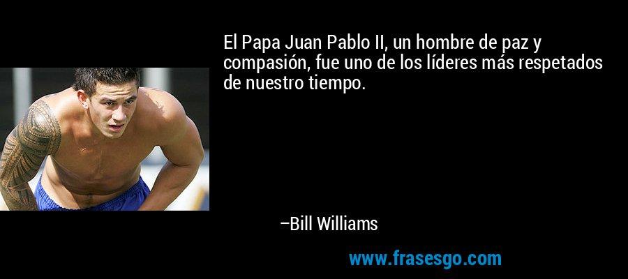 El Papa Juan Pablo II, un hombre de paz y compasión, fue uno de los líderes más respetados de nuestro tiempo. – Bill Williams