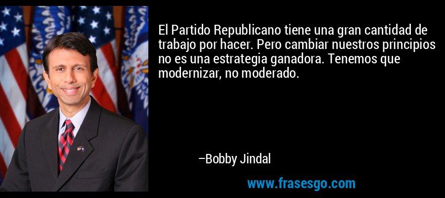 El Partido Republicano tiene una gran cantidad de trabajo por hacer. Pero cambiar nuestros principios no es una estrategia ganadora. Tenemos que modernizar, no moderado. – Bobby Jindal