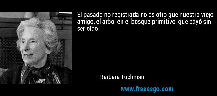El pasado no registrada no es otro que nuestro viejo amigo, el árbol en el bosque primitivo, que cayó sin ser oído. – Barbara Tuchman