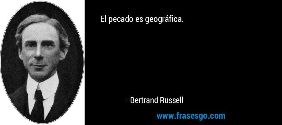 El pecado es geográfica. – Bertrand Russell