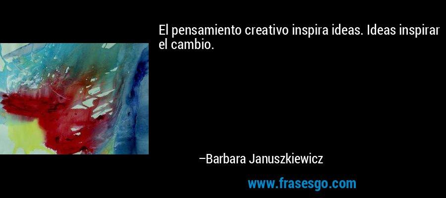 El pensamiento creativo inspira ideas. Ideas inspirar el cambio. – Barbara Januszkiewicz