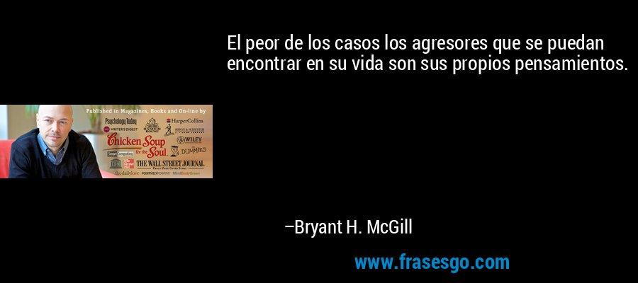 El peor de los casos los agresores que se puedan encontrar en su vida son sus propios pensamientos. – Bryant H. McGill
