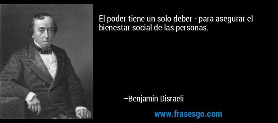 El poder tiene un solo deber - para asegurar el bienestar social de las personas. – Benjamin Disraeli