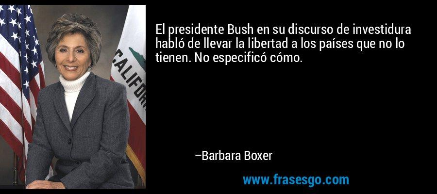 El presidente Bush en su discurso de investidura habló de llevar la libertad a los países que no lo tienen. No especificó cómo. – Barbara Boxer