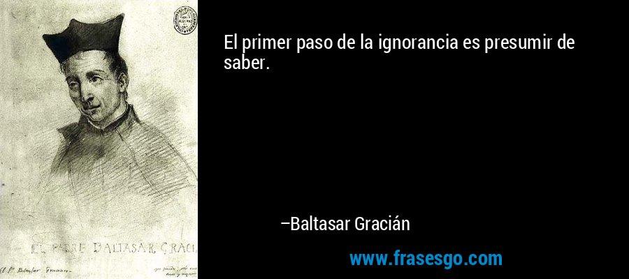 El primer paso de la ignorancia es presumir de saber. – Baltasar Gracián