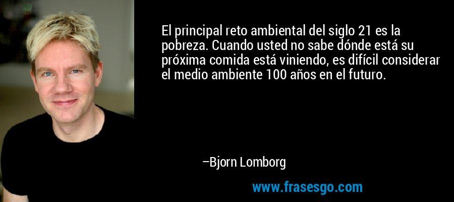 El principal reto ambiental del siglo 21 es la pobreza. Cuando usted no sabe dónde está su próxima comida está viniendo, es difícil considerar el medio ambiente 100 años en el futuro. – Bjorn Lomborg
