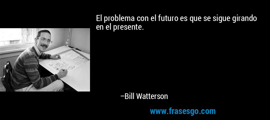 El problema con el futuro es que se sigue girando en el presente. – Bill Watterson