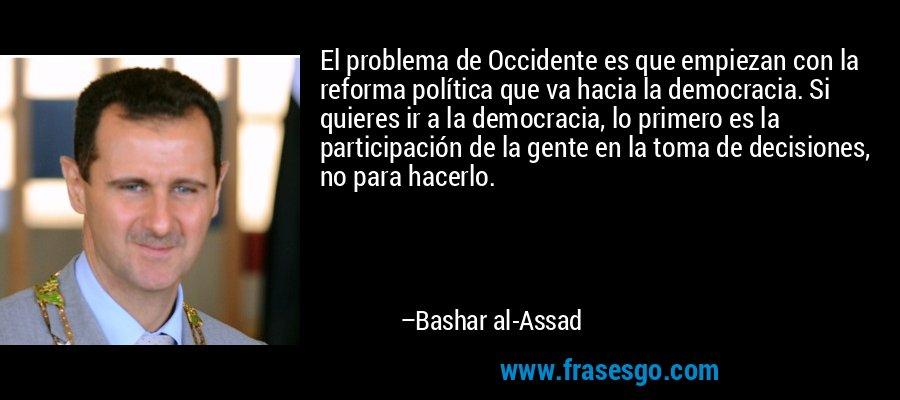 El problema de Occidente es que empiezan con la reforma política que va hacia la democracia. Si quieres ir a la democracia, lo primero es la participación de la gente en la toma de decisiones, no para hacerlo. – Bashar al-Assad