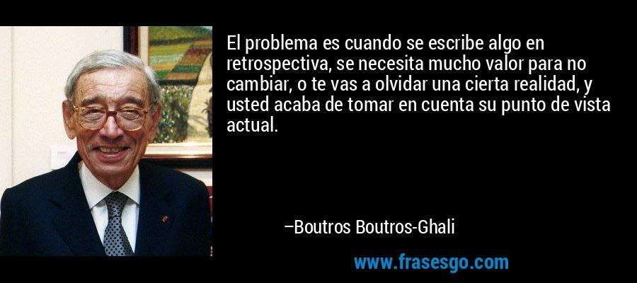 El problema es cuando se escribe algo en retrospectiva, se necesita mucho valor para no cambiar, o te vas a olvidar una cierta realidad, y usted acaba de tomar en cuenta su punto de vista actual. – Boutros Boutros-Ghali