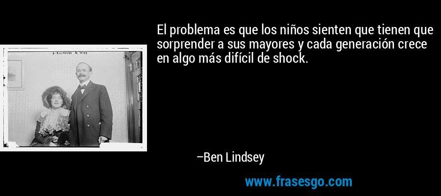 El problema es que los niños sienten que tienen que sorprender a sus mayores y cada generación crece en algo más difícil de shock. – Ben Lindsey