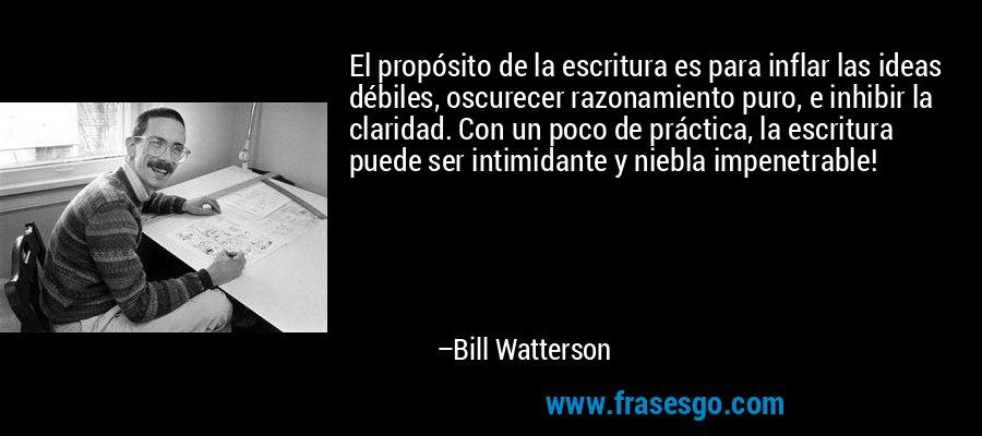 El propósito de la escritura es para inflar las ideas débiles, oscurecer razonamiento puro, e inhibir la claridad. Con un poco de práctica, la escritura puede ser intimidante y niebla impenetrable! – Bill Watterson