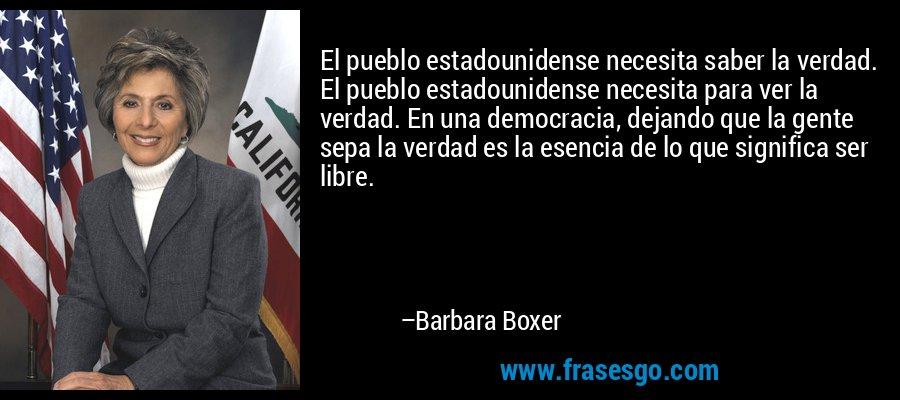 El pueblo estadounidense necesita saber la verdad. El pueblo estadounidense necesita para ver la verdad. En una democracia, dejando que la gente sepa la verdad es la esencia de lo que significa ser libre. – Barbara Boxer