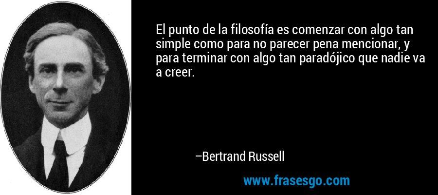 El punto de la filosofía es comenzar con algo tan simple como para no parecer pena mencionar, y para terminar con algo tan paradójico que nadie va a creer. – Bertrand Russell