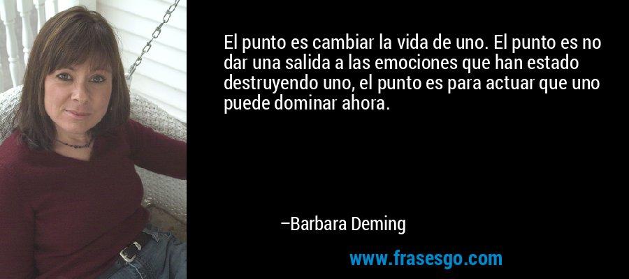 El punto es cambiar la vida de uno. El punto es no dar una salida a las emociones que han estado destruyendo uno, el punto es para actuar que uno puede dominar ahora. – Barbara Deming