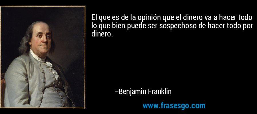 El que es de la opinión que el dinero va a hacer todo lo que bien puede ser sospechoso de hacer todo por dinero. – Benjamin Franklin