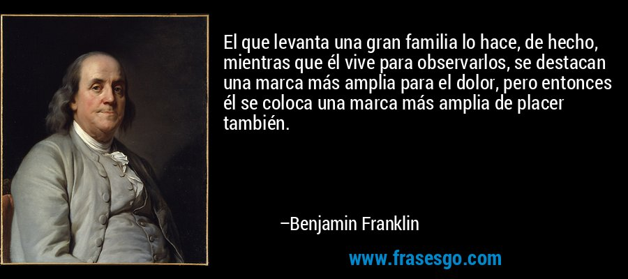 El que levanta una gran familia lo hace, de hecho, mientras que él vive para observarlos, se destacan una marca más amplia para el dolor, pero entonces él se coloca una marca más amplia de placer también. – Benjamin Franklin