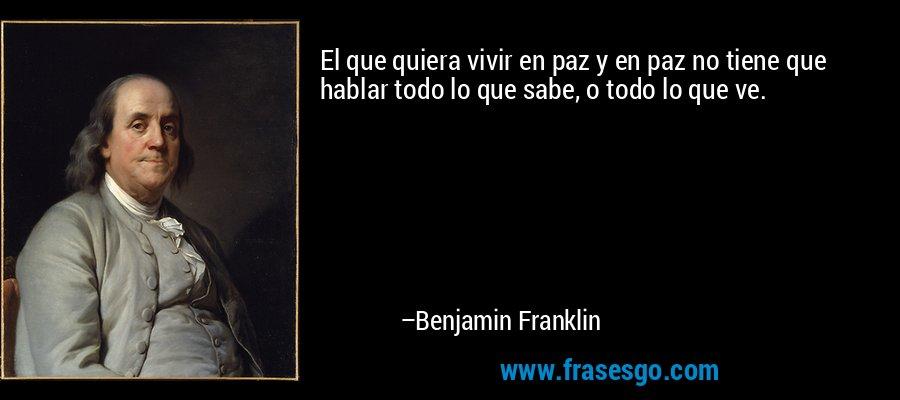 El que quiera vivir en paz y en paz no tiene que hablar todo lo que sabe, o todo lo que ve. – Benjamin Franklin