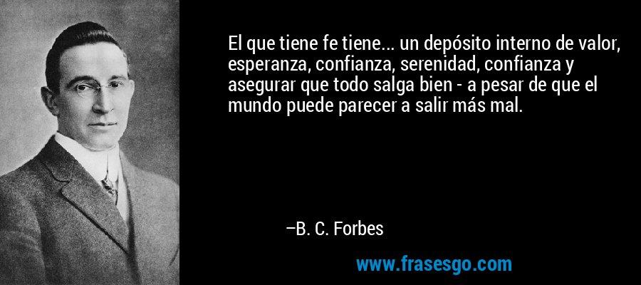 El que tiene fe tiene... un depósito interno de valor, esperanza, confianza, serenidad, confianza y asegurar que todo salga bien - a pesar de que el mundo puede parecer a salir más mal. – B. C. Forbes