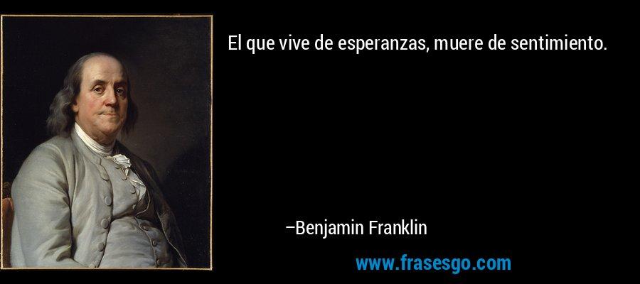 El que vive de esperanzas, muere de sentimiento. – Benjamin Franklin