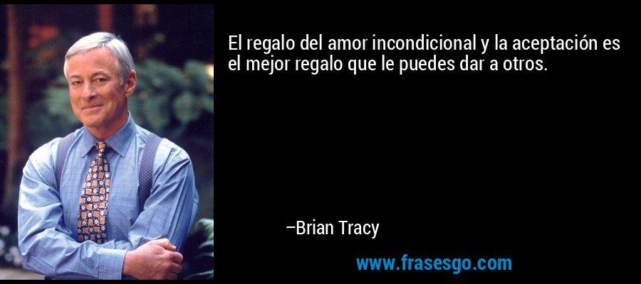 El regalo del amor incondicional y la aceptación es el mejor regalo que le puedes dar a otros. – Brian Tracy