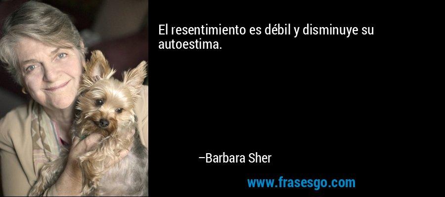 El resentimiento es débil y disminuye su autoestima. – Barbara Sher