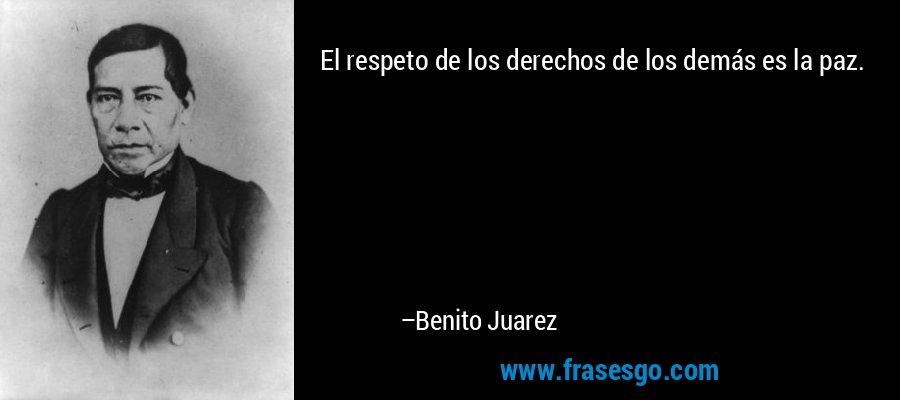 El respeto de los derechos de los demás es la paz. – Benito Juarez