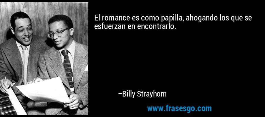 El romance es como papilla, ahogando los que se esfuerzan en encontrarlo. – Billy Strayhorn