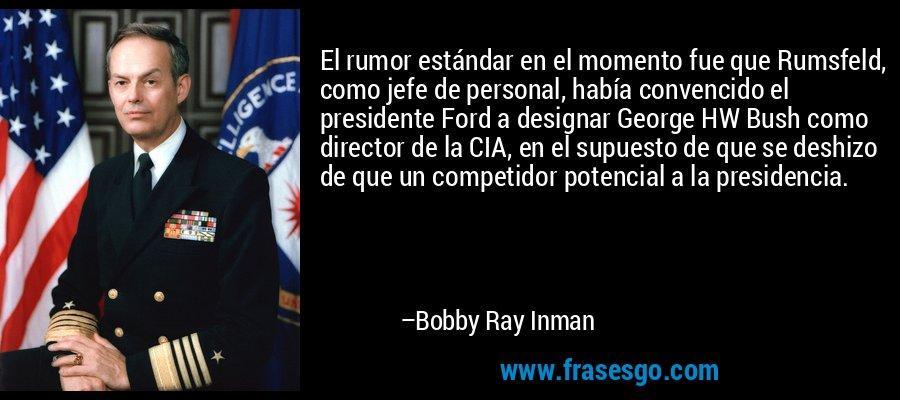 El rumor estándar en el momento fue que Rumsfeld, como jefe de personal, había convencido el presidente Ford a designar George HW Bush como director de la CIA, en el supuesto de que se deshizo de que un competidor potencial a la presidencia. – Bobby Ray Inman