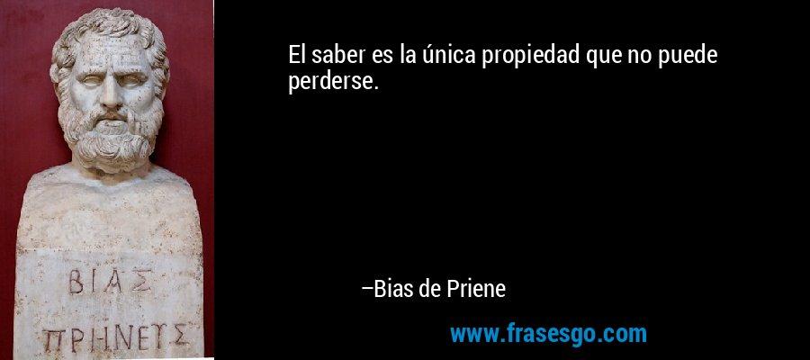 El saber es la única propiedad que no puede perderse. – Bias de Priene