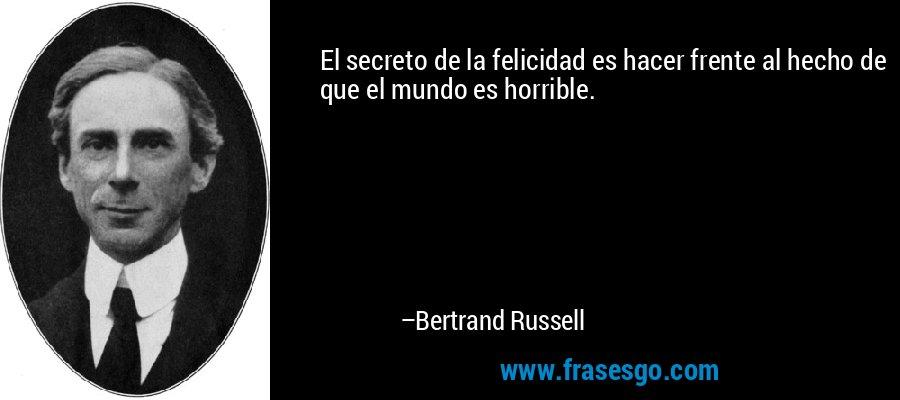 El secreto de la felicidad es hacer frente al hecho de que el mundo es horrible. – Bertrand Russell