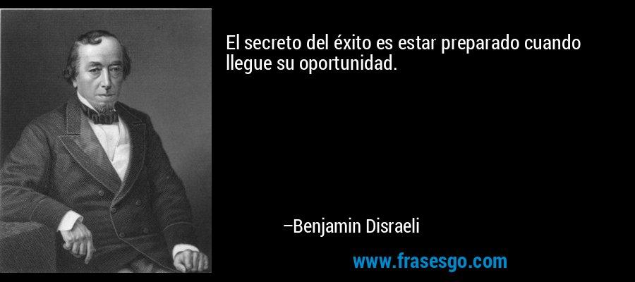 El secreto del éxito es estar preparado cuando llegue su oportunidad. – Benjamin Disraeli