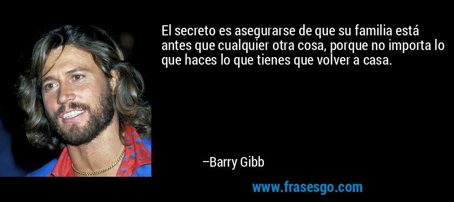 El secreto es asegurarse de que su familia está antes que cualquier otra cosa, porque no importa lo que haces lo que tienes que volver a casa. – Barry Gibb