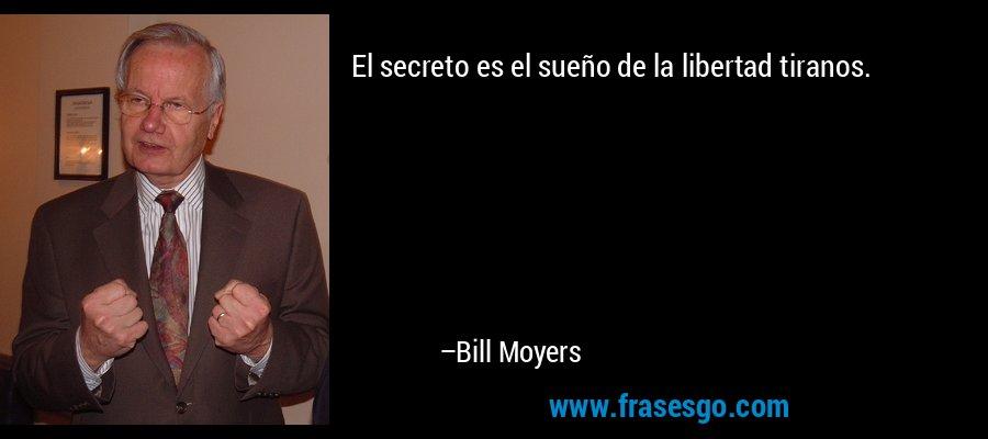 El secreto es el sueño de la libertad tiranos. – Bill Moyers