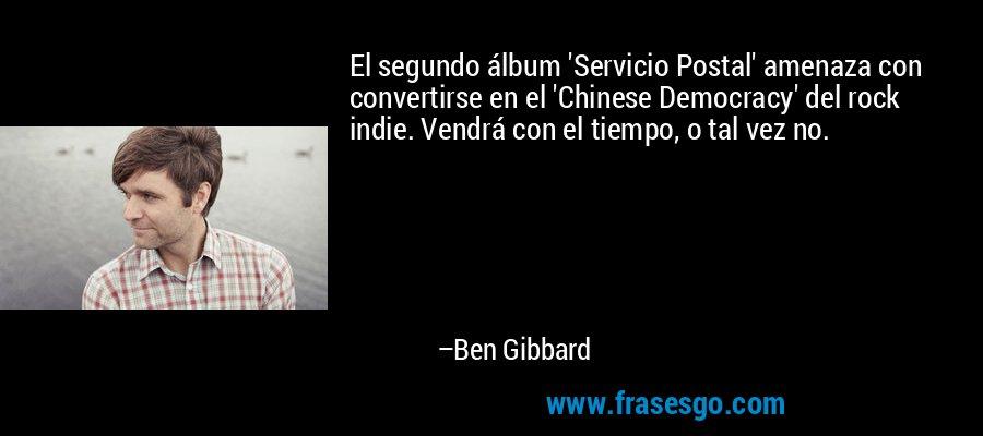 El segundo álbum 'Servicio Postal' amenaza con convertirse en el 'Chinese Democracy' del rock indie. Vendrá con el tiempo, o tal vez no. – Ben Gibbard
