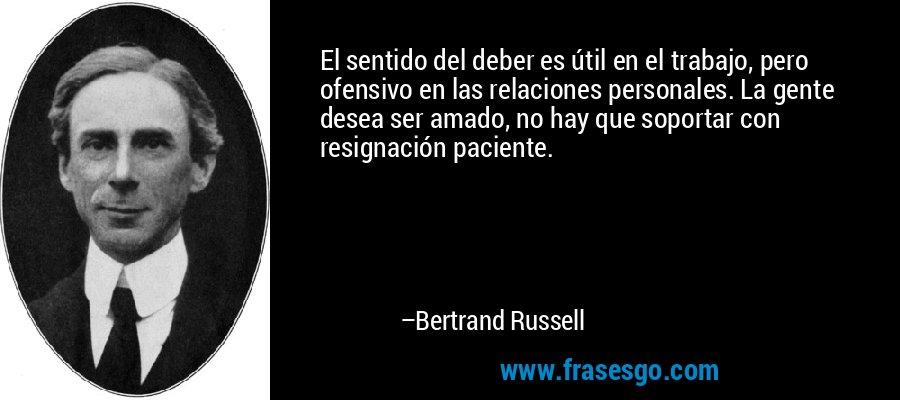 El sentido del deber es útil en el trabajo, pero ofensivo en las relaciones personales. La gente desea ser amado, no hay que soportar con resignación paciente. – Bertrand Russell