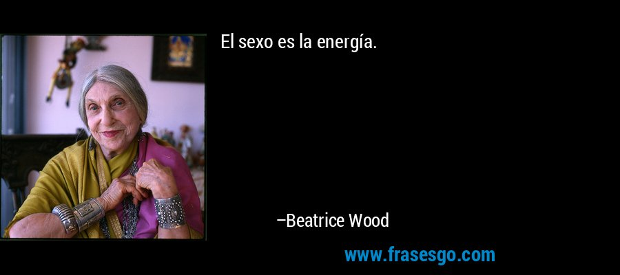 El sexo es la energía. – Beatrice Wood