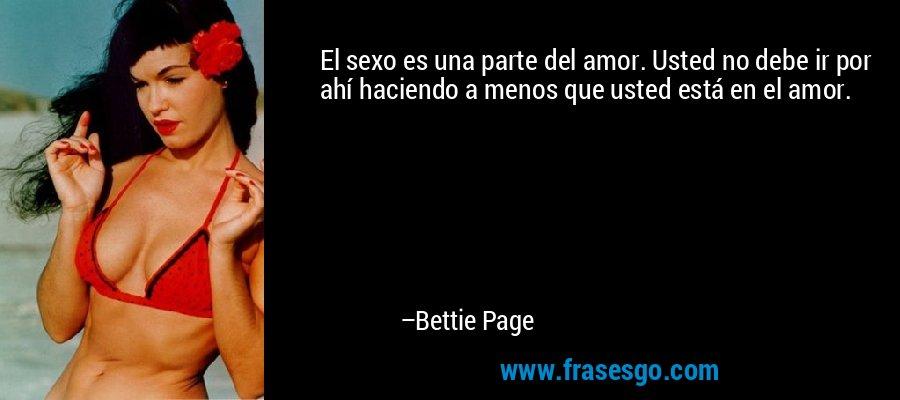 El sexo es una parte del amor. Usted no debe ir por ahí haciendo a menos que usted está en el amor. – Bettie Page