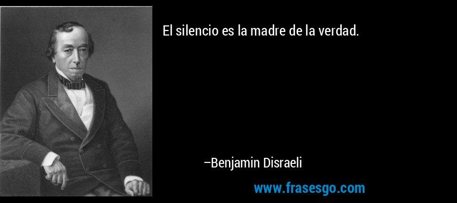 El silencio es la madre de la verdad. – Benjamin Disraeli