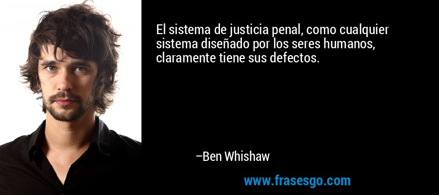El sistema de justicia penal, como cualquier sistema diseñado por los seres humanos, claramente tiene sus defectos. – Ben Whishaw