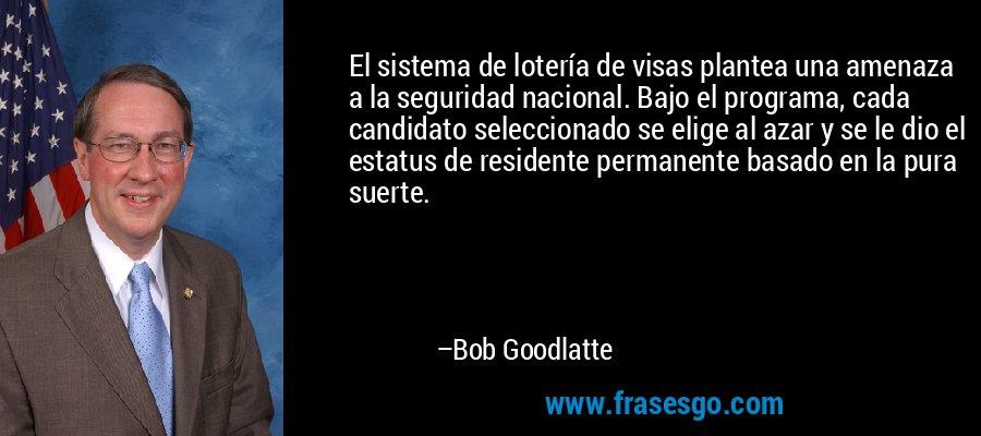 El sistema de lotería de visas plantea una amenaza a la seguridad nacional. Bajo el programa, cada candidato seleccionado se elige al azar y se le dio el estatus de residente permanente basado en la pura suerte. – Bob Goodlatte