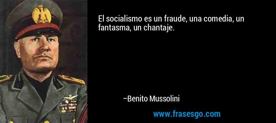 El socialismo es un fraude, una comedia, un fantasma, un chantaje. – Benito Mussolini