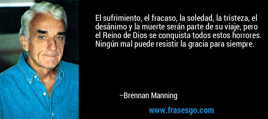 El sufrimiento, el fracaso, la soledad, la tristeza, el desánimo y la muerte serán parte de su viaje, pero el Reino de Dios se conquista todos estos horrores. Ningún mal puede resistir la gracia para siempre. – Brennan Manning