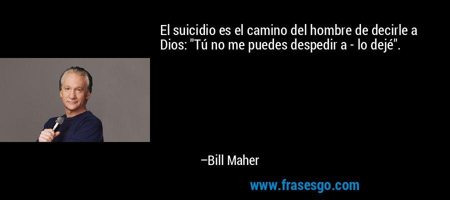 El suicidio es el camino del hombre de decirle a Dios: