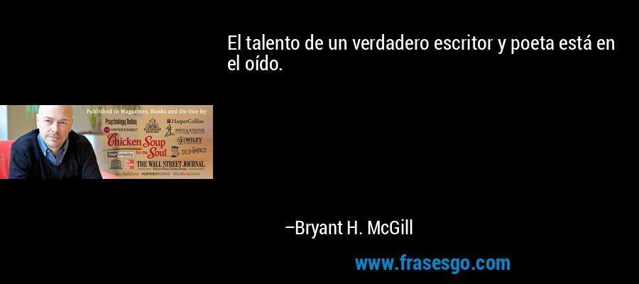 El talento de un verdadero escritor y poeta está en el oído. – Bryant H. McGill