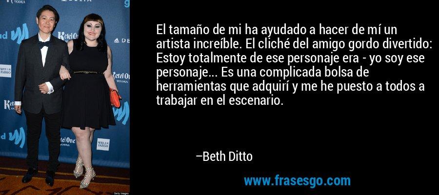 El tamaño de mi ha ayudado a hacer de mí un artista increíble. El cliché del amigo gordo divertido: Estoy totalmente de ese personaje era - yo soy ese personaje... Es una complicada bolsa de herramientas que adquirí y me he puesto a todos a trabajar en el escenario. – Beth Ditto