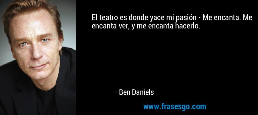 El teatro es donde yace mi pasión - Me encanta. Me encanta ver, y me encanta hacerlo. – Ben Daniels