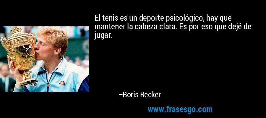 El tenis es un deporte psicológico, hay que mantener la cabeza clara. Es por eso que dejé de jugar. – Boris Becker