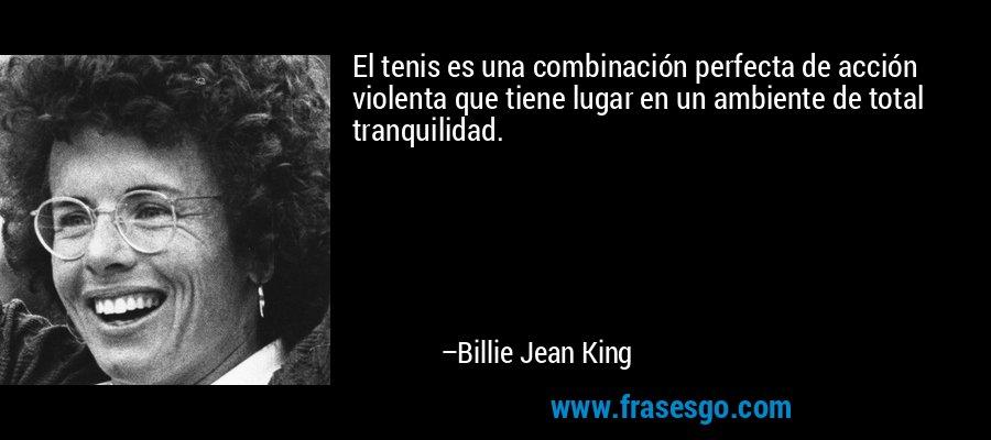 El tenis es una combinación perfecta de acción violenta que tiene lugar en un ambiente de total tranquilidad. – Billie Jean King